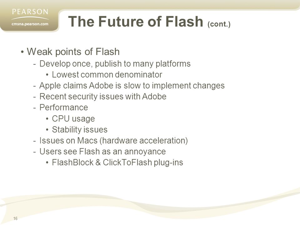 16 The Future of Flash (cont.) Weak points of Flash -Develop once, publish to many platforms Lowest common denominator -Apple claims Adobe is slow to implement changes -Recent security issues with Adobe -Performance CPU usage Stability issues -Issues on Macs (hardware acceleration) -Users see Flash as an annoyance FlashBlock & ClickToFlash plug-ins