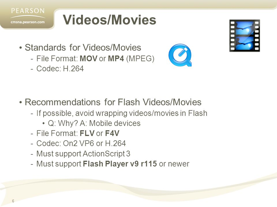 6 Videos/Movies Standards for Videos/Movies -File Format: MOV or MP4 (MPEG) -Codec: H.264 Recommendations for Flash Videos/Movies -If possible, avoid wrapping videos/movies in Flash Q: Why.