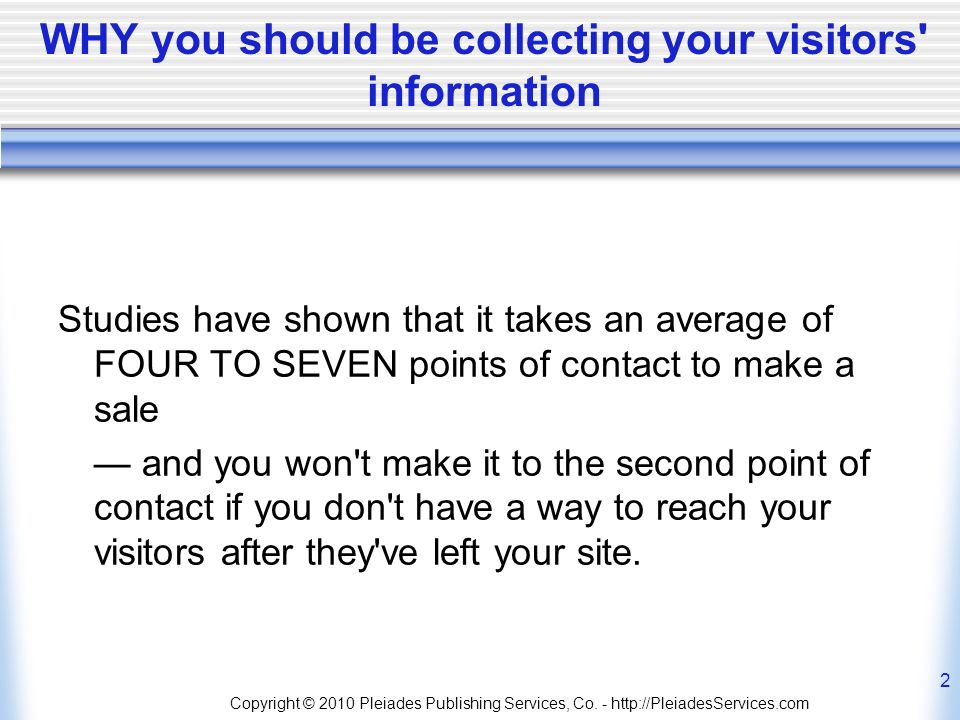 WHY you should be collecting your visitors information Studies have shown that it takes an average of FOUR TO SEVEN points of contact to make a sale and you won t make it to the second point of contact if you don t have a way to reach your visitors after they ve left your site.