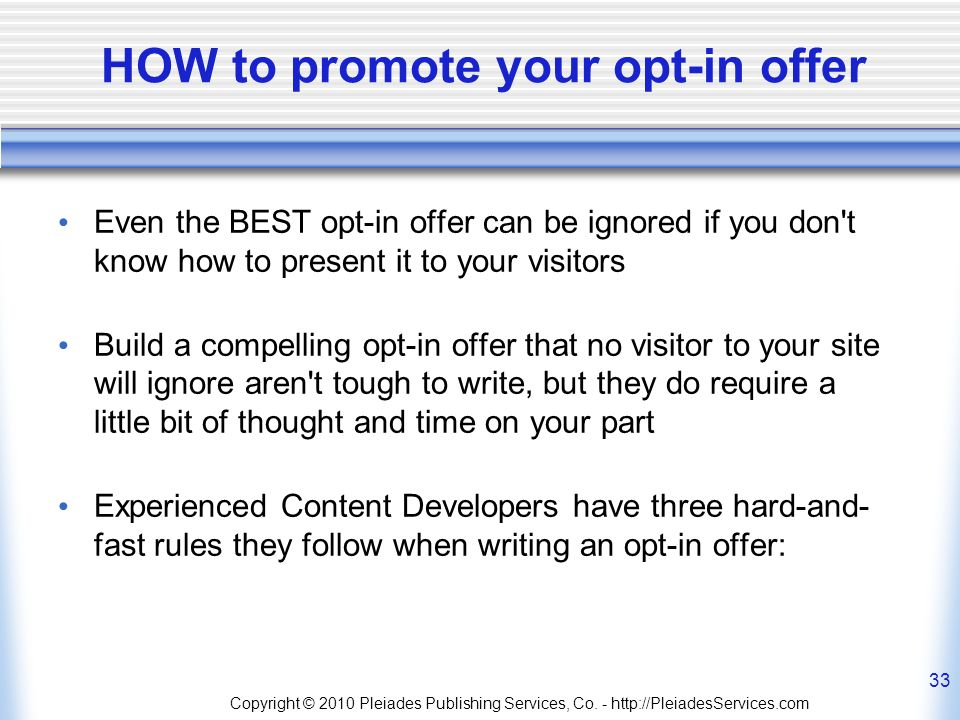 HOW to promote your opt-in offer Even the BEST opt-in offer can be ignored if you don t know how to present it to your visitors Build a compelling opt-in offer that no visitor to your site will ignore aren t tough to write, but they do require a little bit of thought and time on your part Experienced Content Developers have three hard-and- fast rules they follow when writing an opt-in offer: Copyright © 2010 Pleiades Publishing Services, Co.