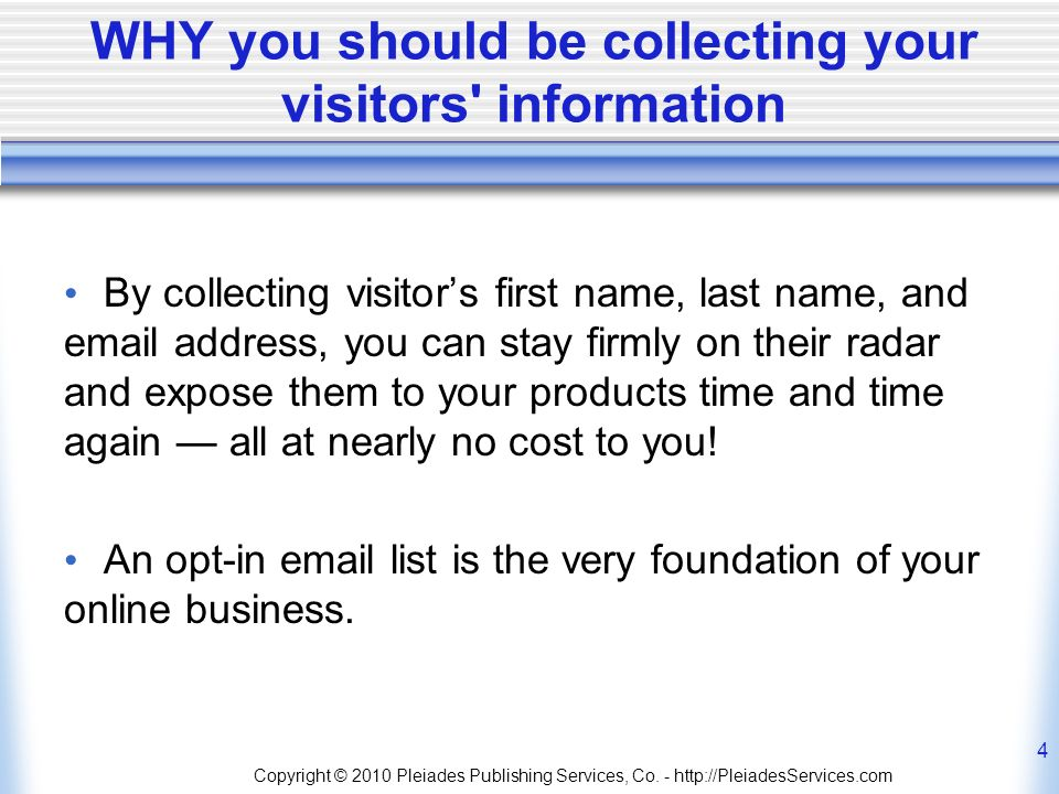 WHY you should be collecting your visitors information By collecting visitors first name, last name, and  address, you can stay firmly on their radar and expose them to your products time and time again all at nearly no cost to you.