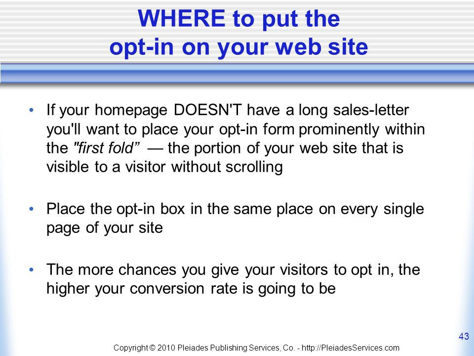 WHERE to put the opt-in on your web site If your homepage DOESN T have a long sales-letter you ll want to place your opt-in form prominently within the first fold the portion of your web site that is visible to a visitor without scrolling Place the opt-in box in the same place on every single page of your site The more chances you give your visitors to opt in, the higher your conversion rate is going to be Copyright © 2010 Pleiades Publishing Services, Co.