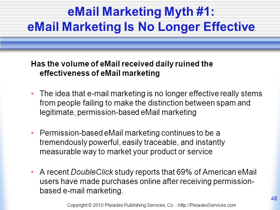 Marketing Myth #1:  Marketing Is No Longer Effective Has the volume of  received daily ruined the effectiveness of  marketing The idea that  marketing is no longer effective really stems from people failing to make the distinction between spam and legitimate, permission-based  marketing Permission-based  marketing continues to be a tremendously powerful, easily traceable, and instantly measurable way to market your product or service A recent DoubleClick study reports that 69% of American  users have made purchases online after receiving permission- based  marketing.