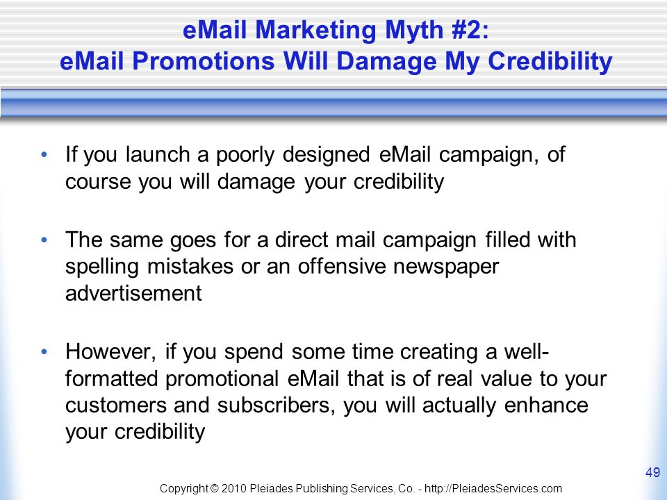 Marketing Myth #2:  Promotions Will Damage My Credibility If you launch a poorly designed  campaign, of course you will damage your credibility The same goes for a direct mail campaign filled with spelling mistakes or an offensive newspaper advertisement However, if you spend some time creating a well- formatted promotional  that is of real value to your customers and subscribers, you will actually enhance your credibility Copyright © 2010 Pleiades Publishing Services, Co.