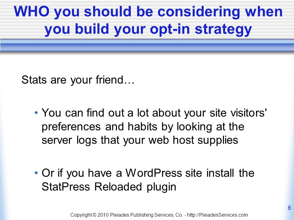 WHO you should be considering when you build your opt-in strategy Stats are your friend… You can find out a lot about your site visitors preferences and habits by looking at the server logs that your web host supplies Or if you have a WordPress site install the StatPress Reloaded plugin Copyright © 2010 Pleiades Publishing Services, Co.