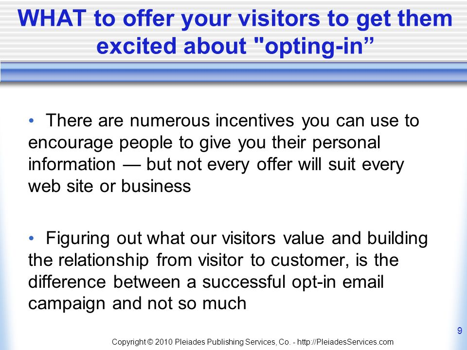 WHAT to offer your visitors to get them excited about opting-in There are numerous incentives you can use to encourage people to give you their personal information but not every offer will suit every web site or business Figuring out what our visitors value and building the relationship from visitor to customer, is the difference between a successful opt-in  campaign and not so much Copyright © 2010 Pleiades Publishing Services, Co.