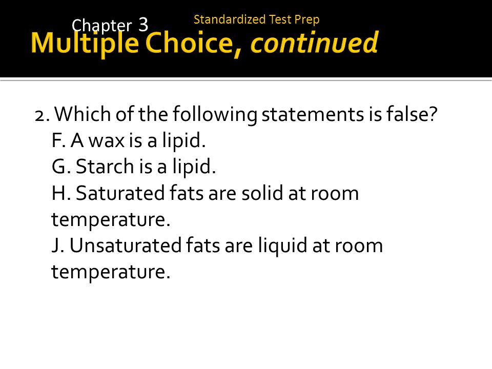 2. Which of the following statements is false? F. A wax is a lipid. G. Starch is a lipid. H. Saturated fats are solid at room temperature. J. Unsatura