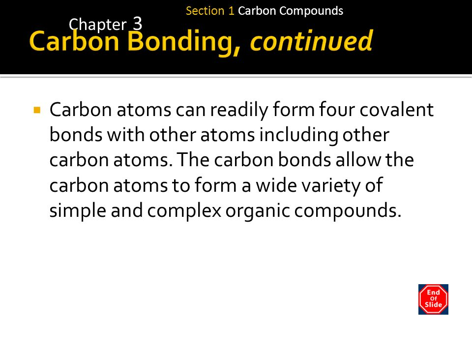 Section 1 Carbon Compounds Chapter 3 Carbon atoms can readily form four covalent bonds with other atoms including other carbon atoms. The carbon bonds