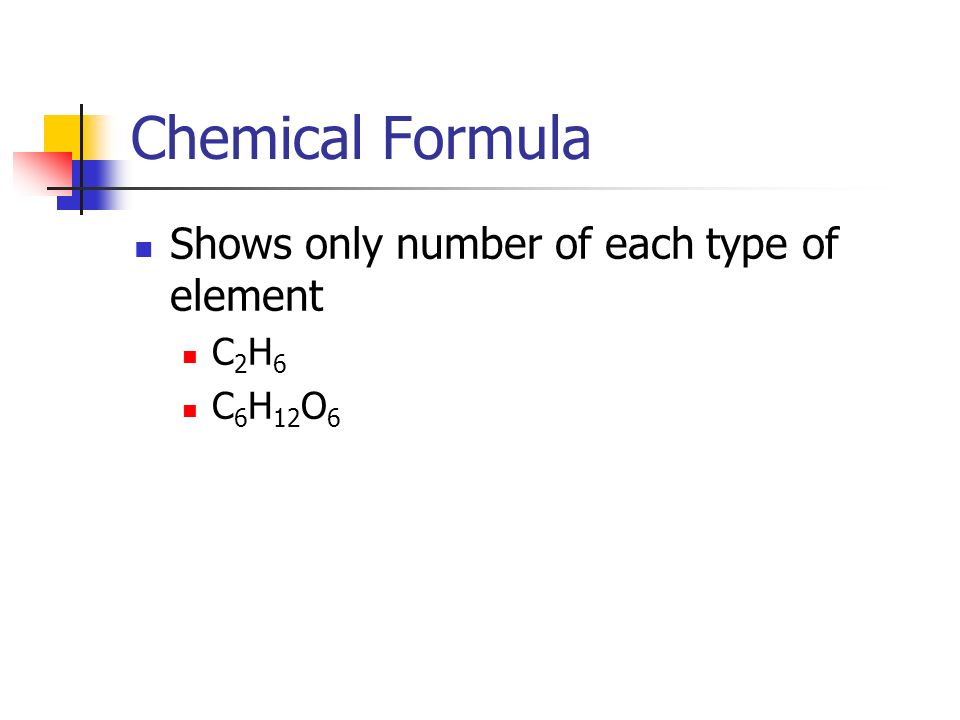 Chemical Formula Shows only number of each type of element C 2 H 6 C 6 H 12 O 6