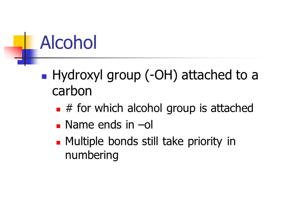 Alcohol Hydroxyl group (-OH) attached to a carbon # for which alcohol group is attached Name ends in –ol Multiple bonds still take priority in numberi