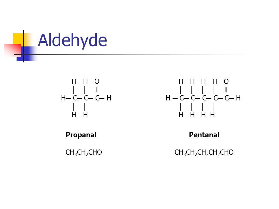 Aldehyde H H O ǁ H C C C H H H Propanal CH 3 CH 2 CHO H H H H O ǁ H C C C C C H H H H H Pentanal CH 3 CH 2 CH 2 CH 2 CHO