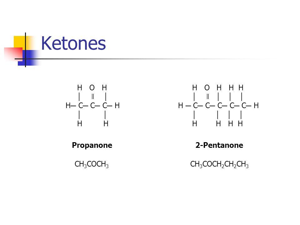 Ketones H O H ǁ H C C C H H H Propanone CH 3 COCH 3 H O H H H ǁ H C C C C C H H H H H 2-Pentanone CH 3 COCH 2 CH 2 CH 3