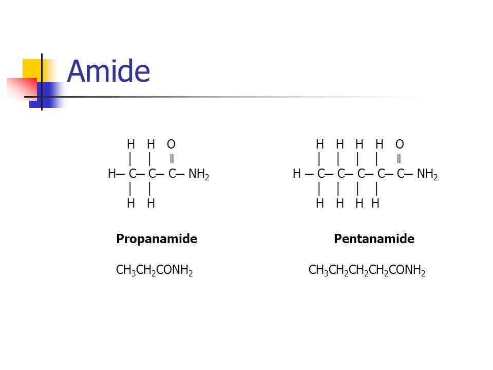 Amide H H O ǁ H C C C NH 2 H H Propanamide CH 3 CH 2 CONH 2 H H H H O ǁ H C C C C C NH 2 H H H H Pentanamide CH 3 CH 2 CH 2 CH 2 CONH 2