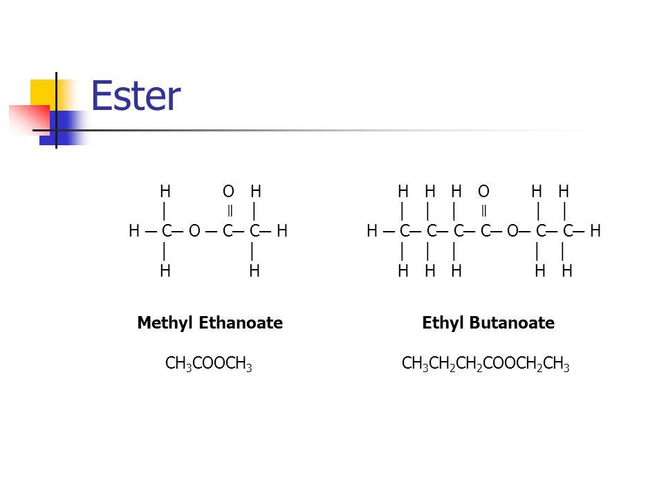 Ester H O H ǁ H C O C C H H H Methyl Ethanoate CH 3 COOCH 3 Ethyl Butanoate H H H O H H ǁ H C C C C O C C H H H H H H CH 3 CH 2 CH 2 COOCH 2 CH 3