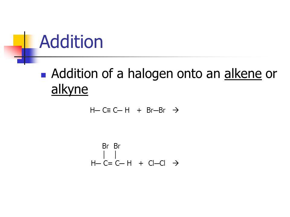 Addition Addition of a halogen onto an alkene or alkyne Br Br Br Br H C= C H + Cl Cl H C C H Cl Cl Br Br H C C H + Br Br H C= C H