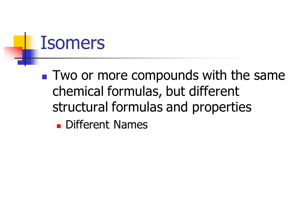 Isomers Two or more compounds with the same chemical formulas, but different structural formulas and properties Different Names