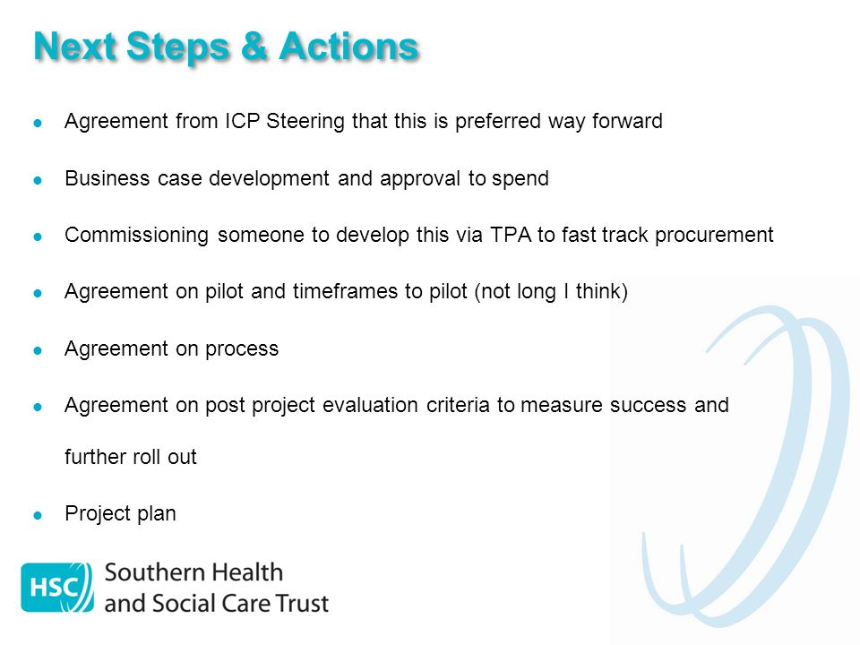 Next Steps & Actions Agreement from ICP Steering that this is preferred way forward Business case development and approval to spend Commissioning someone to develop this via TPA to fast track procurement Agreement on pilot and timeframes to pilot (not long I think) Agreement on process Agreement on post project evaluation criteria to measure success and further roll out Project plan