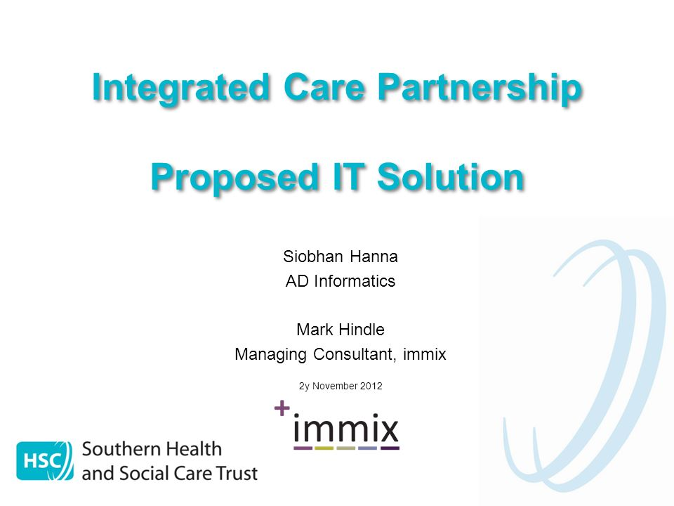 Integrated Care Partnership Proposed IT Solution Siobhan Hanna AD Informatics Mark Hindle Managing Consultant, immix 2y November 2012