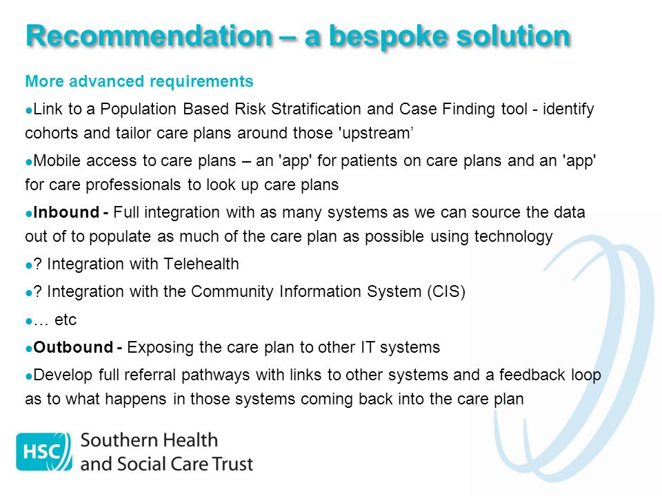 Recommendation – a phased approach Phase 1 Online care planning Task & notification management Multi disciplinary collaboration Patient details & hospital data available Care plan review scheduling Phase 2 Patient Access Phase 3 More advanced requirements Mobile & disconnected working etc March / April 2013 July 2013 Oct 2013 (Timescales are indicative and subject to availability, planning and approval)