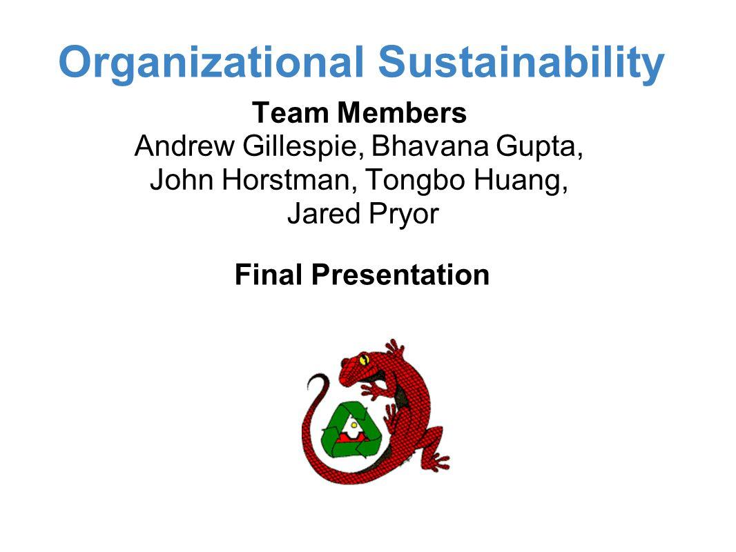 Organizational Sustainability Final Presentation Team Members Andrew Gillespie, Bhavana Gupta, John Horstman, Tongbo Huang, Jared Pryor