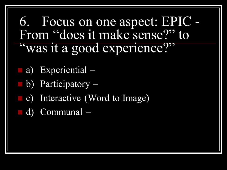 6.Focus on one aspect: EPIC - From does it make sense? to was it a good experience? a)Experiential – b)Participatory – c)Interactive (Word to Image) d