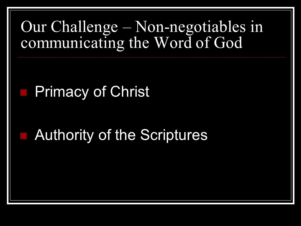 Our Challenge – Non-negotiables in communicating the Word of God Primacy of Christ Authority of the Scriptures