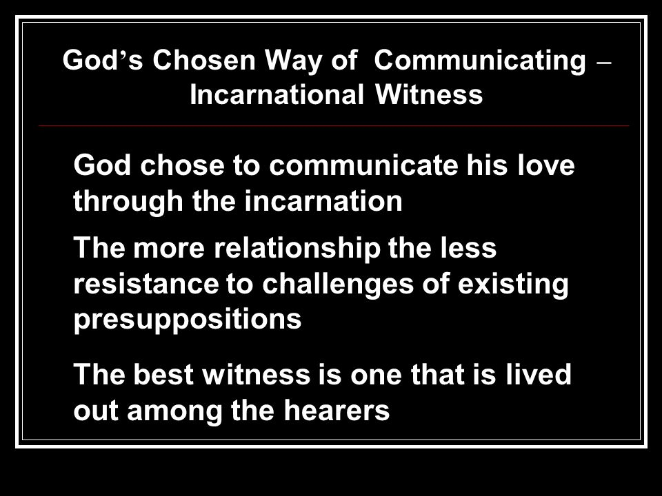 God s Chosen Way of Communicating – Incarnational Witness God chose to communicate his love through the incarnation The more relationship the less resistance to challenges of existing presuppositions The best witness is one that is lived out among the hearers