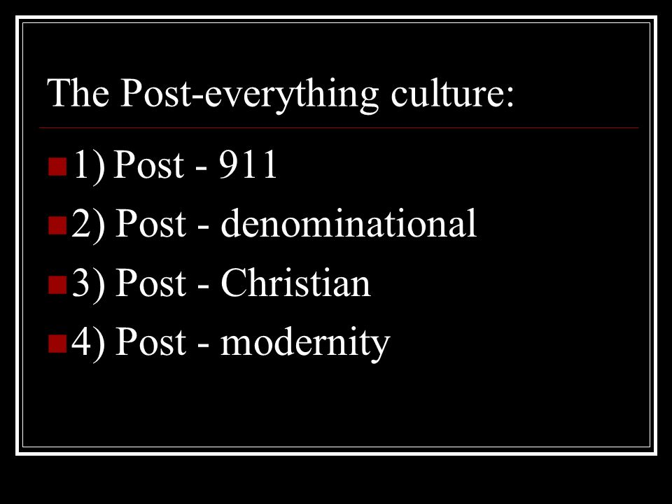 The Post-everything culture: 1)Post - 911 2) Post - denominational 3) Post - Christian 4) Post - modernity