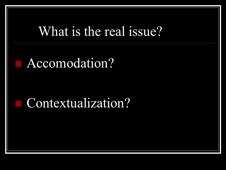 What is the real issue? Accomodation? Contextualization?