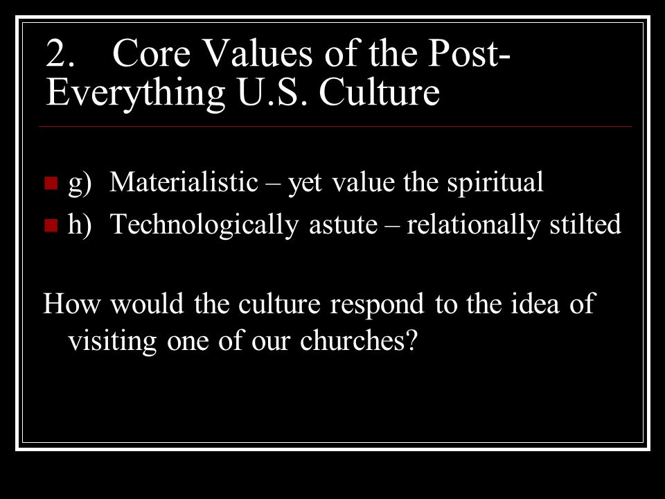 2.Core Values of the Post- Everything U.S. Culture g)Materialistic – yet value the spiritual h)Technologically astute – relationally stilted How would