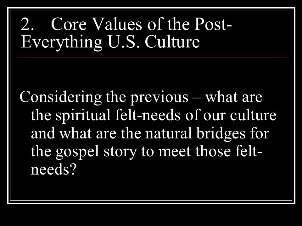 2.Core Values of the Post- Everything U.S. Culture Considering the previous – what are the spiritual felt-needs of our culture and what are the natura