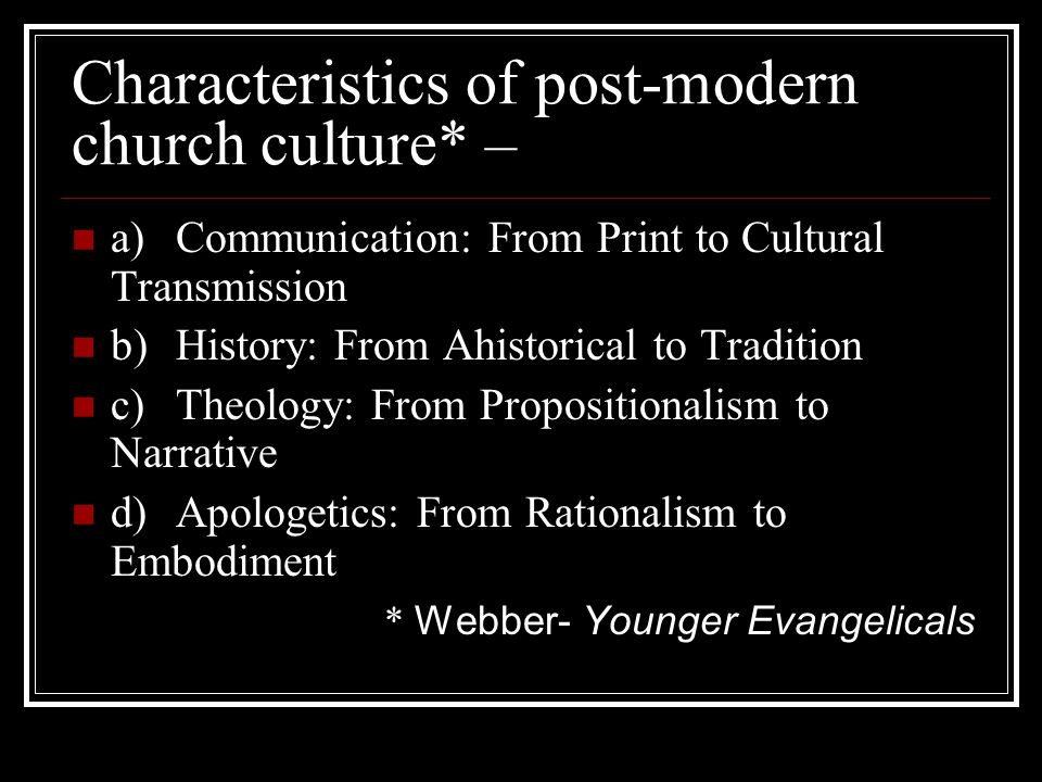 Characteristics of post-modern church culture* – a)Communication: From Print to Cultural Transmission b)History: From Ahistorical to Tradition c)Theology: From Propositionalism to Narrative d)Apologetics: From Rationalism to Embodiment * Webber- Younger Evangelicals