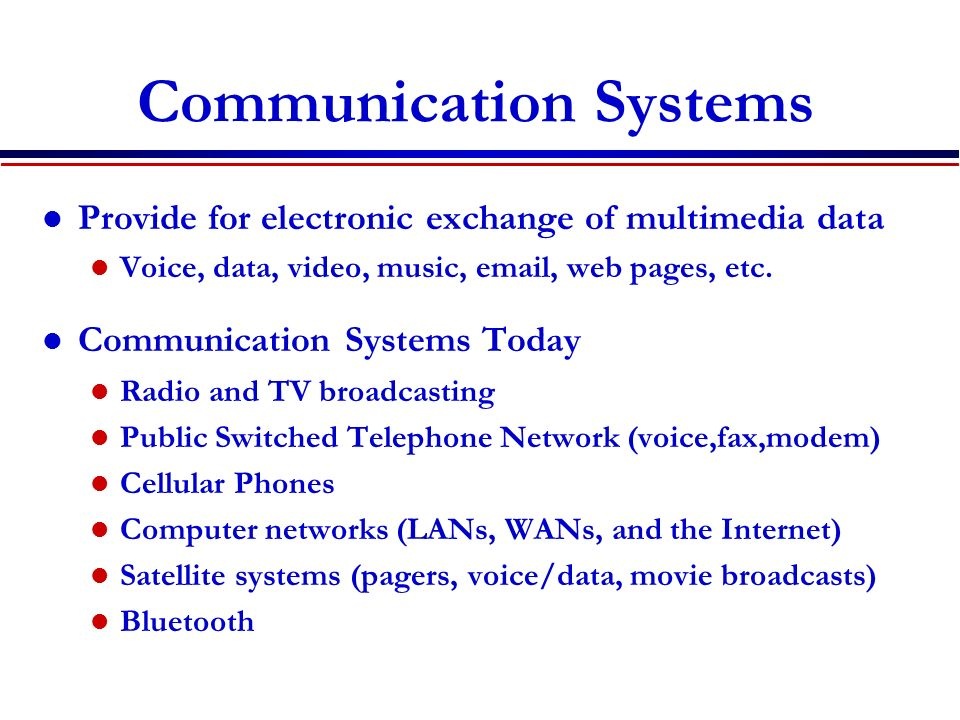 PSTN Design Local exchange Handles local calls Routes long distance calls over high-speed lines Circuit switched network tailored for voice Faxes and modems modulate data for voice channel DSL uses advanced modulation to get 1.5 Mbps Local Switching Office (Exchange) Local Switching Office (Exchange) Long Distance Lines (Fiber) Local Line (Twisted Pair) Fax Modem