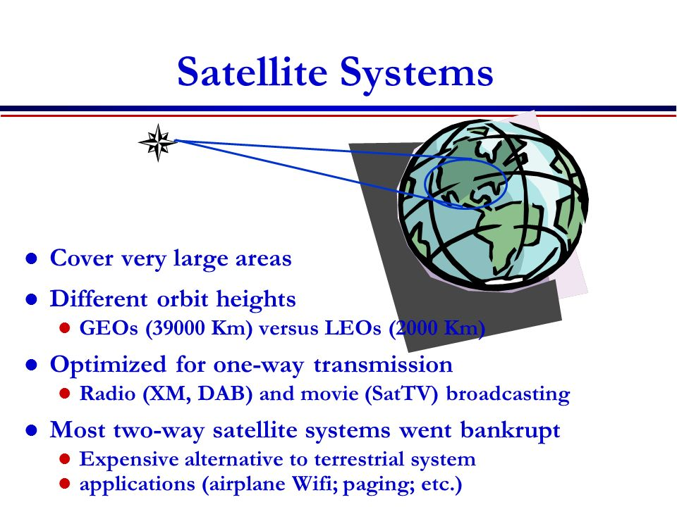 Satellite Systems Cover very large areas Different orbit heights GEOs (39000 Km) versus LEOs (2000 Km) Optimized for one-way transmission Radio (XM, D