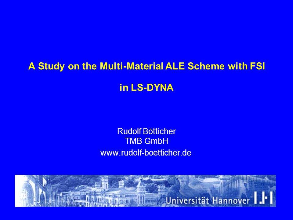 A Study on the Multi-Material ALE Scheme with FSI in LS-DYNA Rudolf Bötticher TMB GmbH www.rudolf-boetticher.de