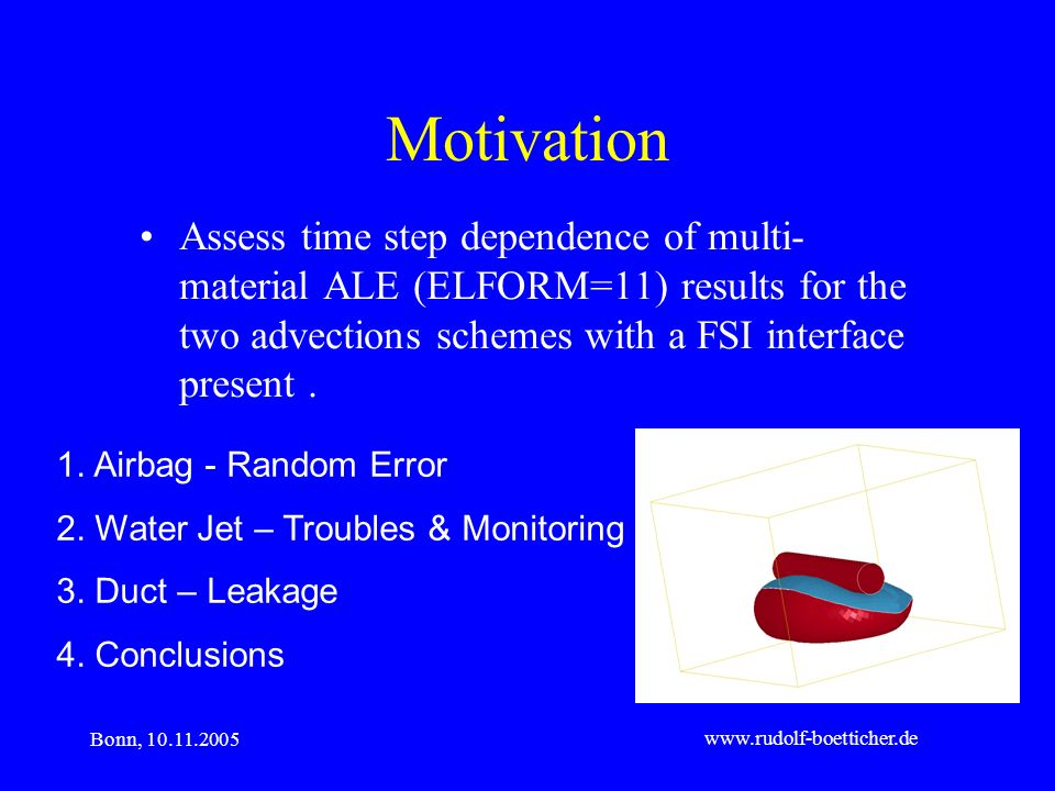 Bonn, 10.11.2005 www.rudolf-boetticher.de Motivation Assess time step dependence of multi- material ALE (ELFORM=11) results for the two advections sch