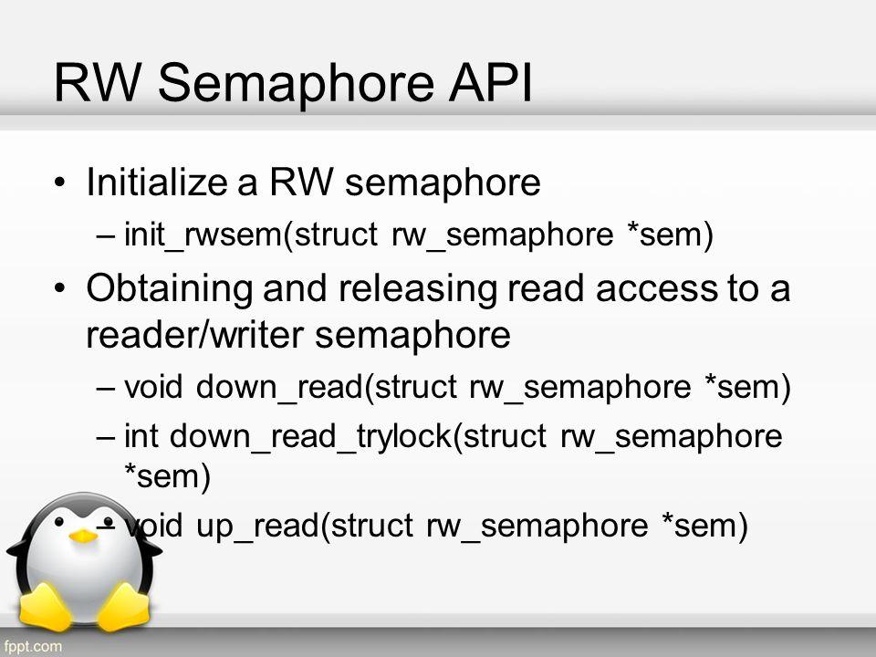 RW Semaphore API Cont Obtaining and releasing write access to a reader/writer semaphore –void down_write(struct rw_semaphore *sem) –int down_write_trylock(struct rw_semaphore *sem) –void up_write(struct rw_semaphore *sem) –void downgrade_write(struct rw_semaphore *sem)