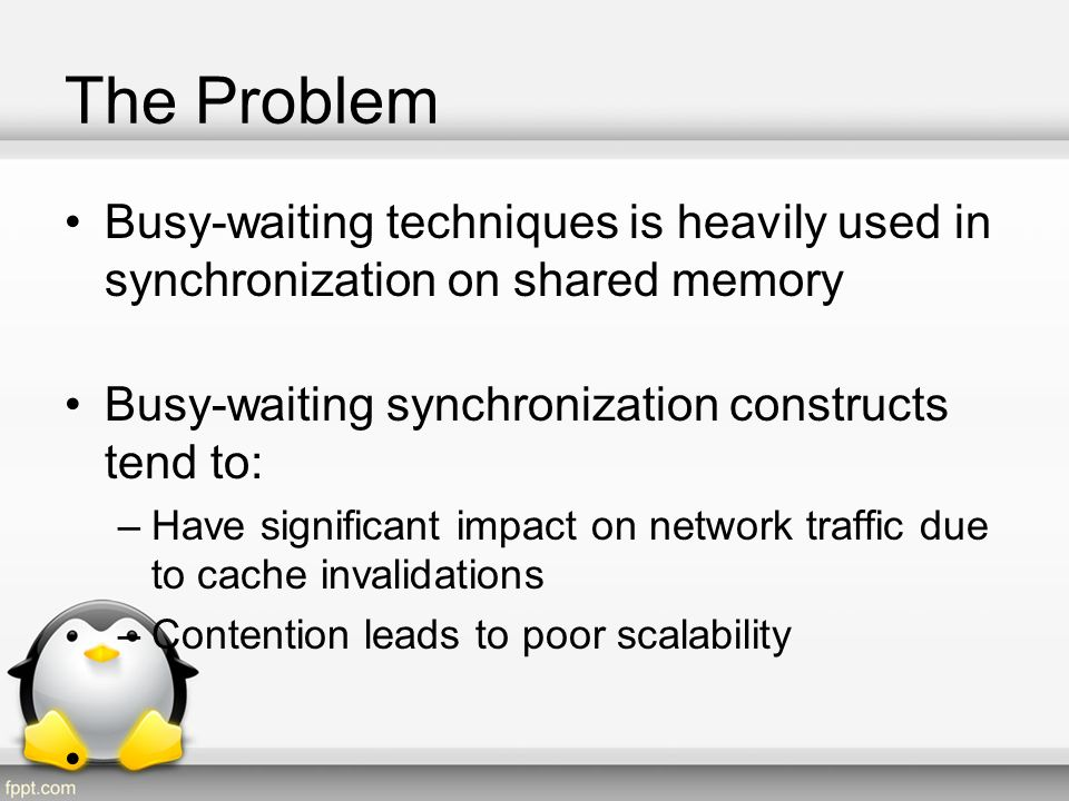 The Problem Cont Have significant impact on network traffic due to cache invalidations: –Even in the case of two CPUs are repeatedly acquiring a spinlock, the memory location representing that lock will bounce back and forth between those CPUs caches.