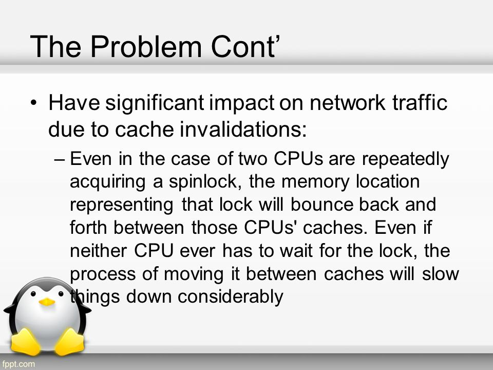The Problem Cont Contention leads to poor scalability: The simple act of spinning for a lock clearly is not going to be good for performance Cache contention would appear to be less of an issue (CPU spinning on a lock will cache its contents in a shared mode) No cache bouncing should occur until the CPU owning the lock releases it (Releasing the lock and its acquisition by another CPU requires writing to the lock, and that requires exclusive cache access)