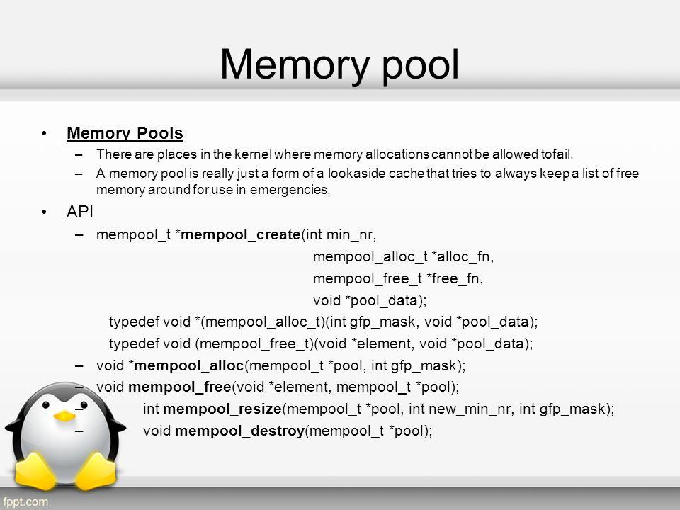 Memory pool Code example #define ALIGN 64 const char* cachName = slots union slot{ char spaceKeeper[ALIGN] ; int val; }; cache = kmem_cache_create(cachName,sizeof(slot),0, SLAB_HWCACHE_ALIGN,...); pool = mempool_create(MY_POOL_MINIMUM, mempool_alloc_slab, mempool_free_slab, cache); union slot * obj = (union slot *) mempool_alloc(pool,..);