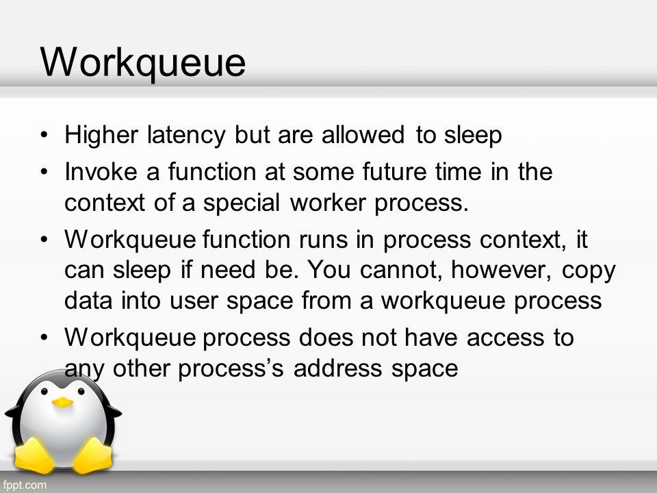 Workqueue Example static struct work_struct short_wq; /* this line is in short_init() */ INIT_WORK(&short_wq, (void (*)(void *)) short_do_tasklet, NULL); irqreturn_t short_wq_interrupt(int irq, void *dev_id, struct pt_regs *regs) { /* Handle fast path IRQ */ schedule_work(&short_wq);/* Schedule workqueue*/ return IRQ_HANDLED; }