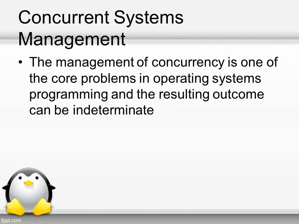 Concurrent Systems Management Concurrency faults can lead to: –Race condition - uncontrolled access to shared data.