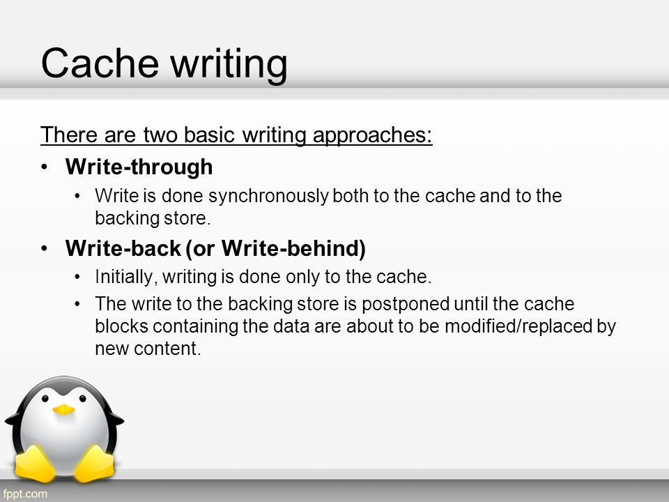Cache writing Two approaches for situations of write-misses: No-write allocate (aka Write around) The missed-write location is not loaded to cache, and is written directly to the backing store.
