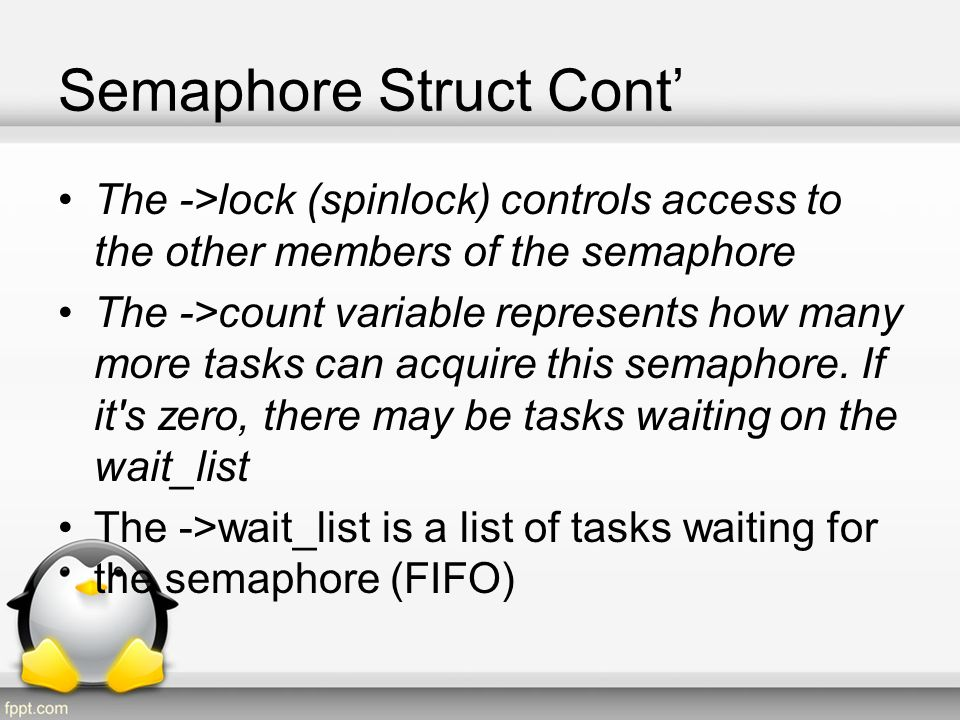 Semaphore Lock Procedure Semaphore Lock: 1.acquire spinlock 2.if(count >0) i.count-- 3.else i.insert calling task to the tail of wait_list ii.set wakeup flag to 0 iii.repeat: –release spinlock –put task to sleep –acquire spinlock –if (wakeup flag ==1) »exit repeat section 4.release spinlock