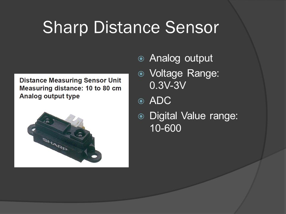 Sharp Distance Sensor Analog output Voltage Range: 0.3V-3V ADC Digital Value range: 10-600