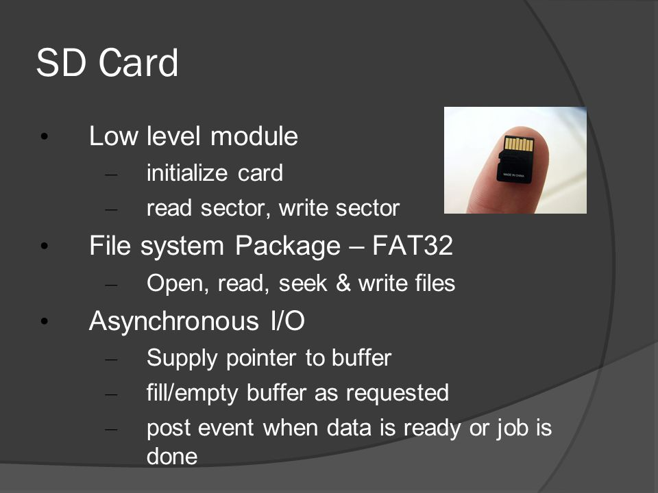 SD Card Low level module – initialize card – read sector, write sector File system Package – FAT32 – Open, read, seek & write files Asynchronous I/O –