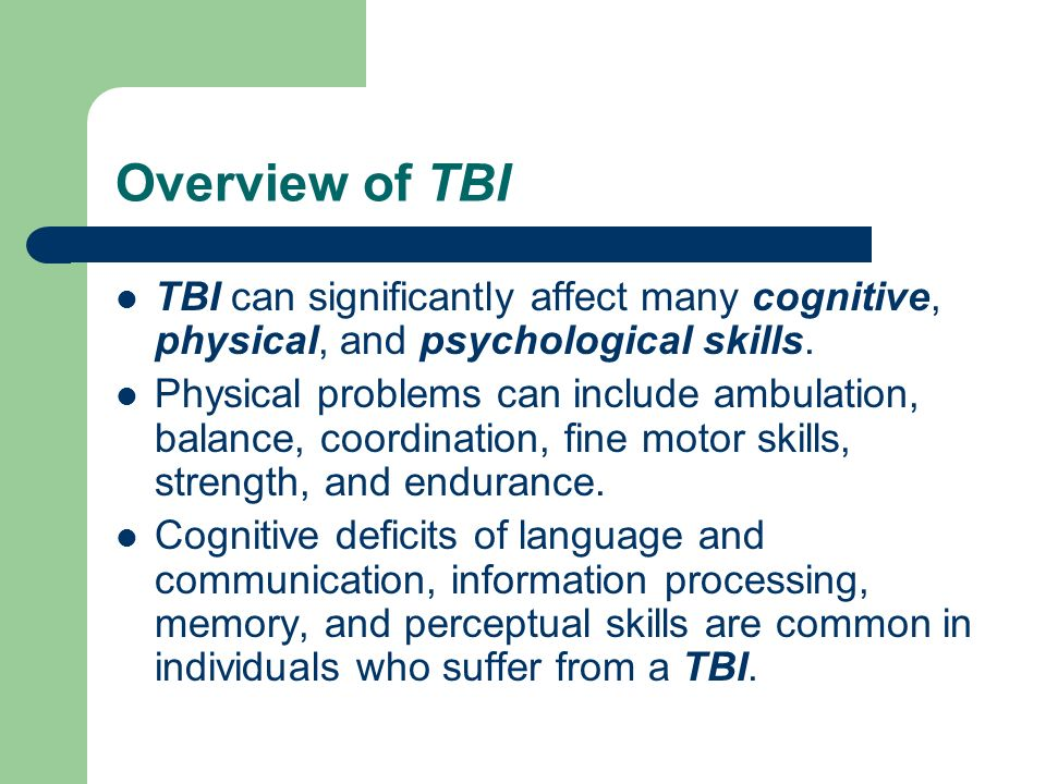 Overview of TBI TBI can significantly affect many cognitive, physical, and psychological skills.