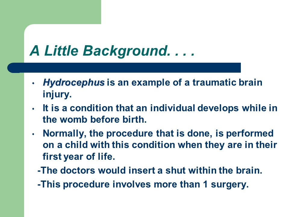 A Little Background.... Hydrocephus Hydrocephus is an example of a traumatic brain injury.