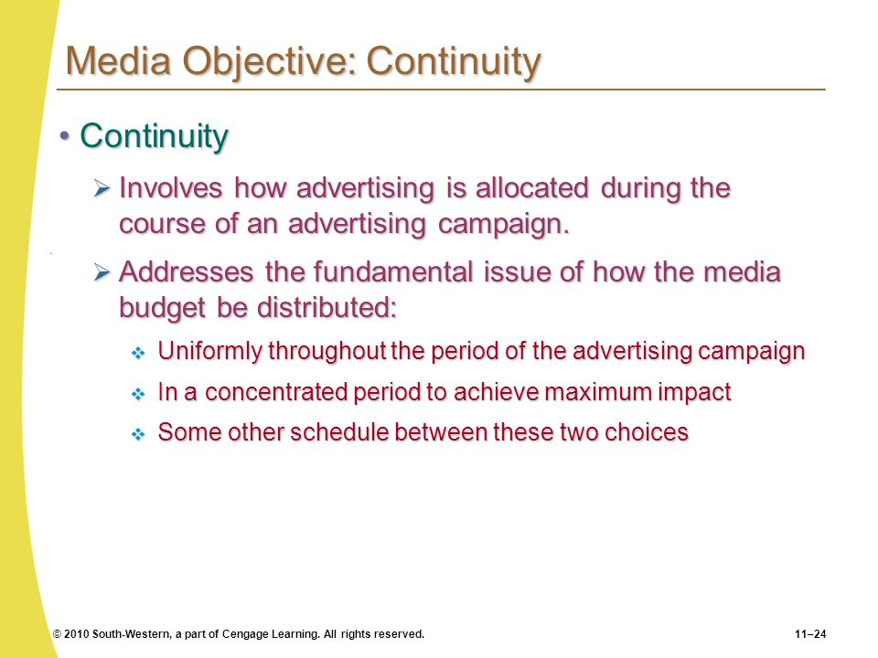 © 2010 South-Western, a part of Cengage Learning. All rights reserved.11–24 Media Objective: Continuity ContinuityContinuity Involves how advertising