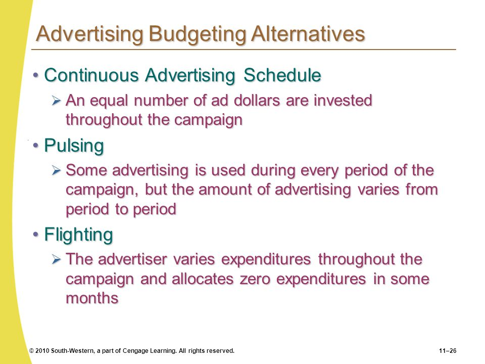© 2010 South-Western, a part of Cengage Learning. All rights reserved.11–26 Advertising Budgeting Alternatives Continuous Advertising ScheduleContinuo